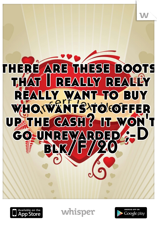there are these boots that I really really really want to buy who wants to offer up the cash? it won't go unrewarded ;-D blk/F/20