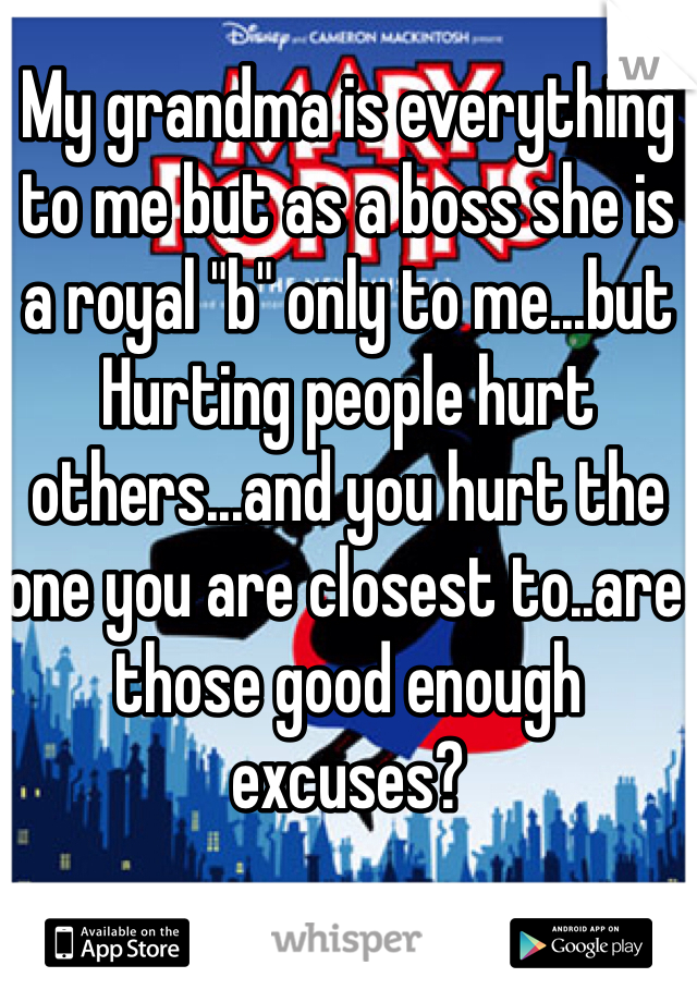 """My grandma is everything to me but as a boss she is a royal """"b"""" only to me...but Hurting people hurt others...and you hurt the one you are closest to..are those good enough excuses?"""
