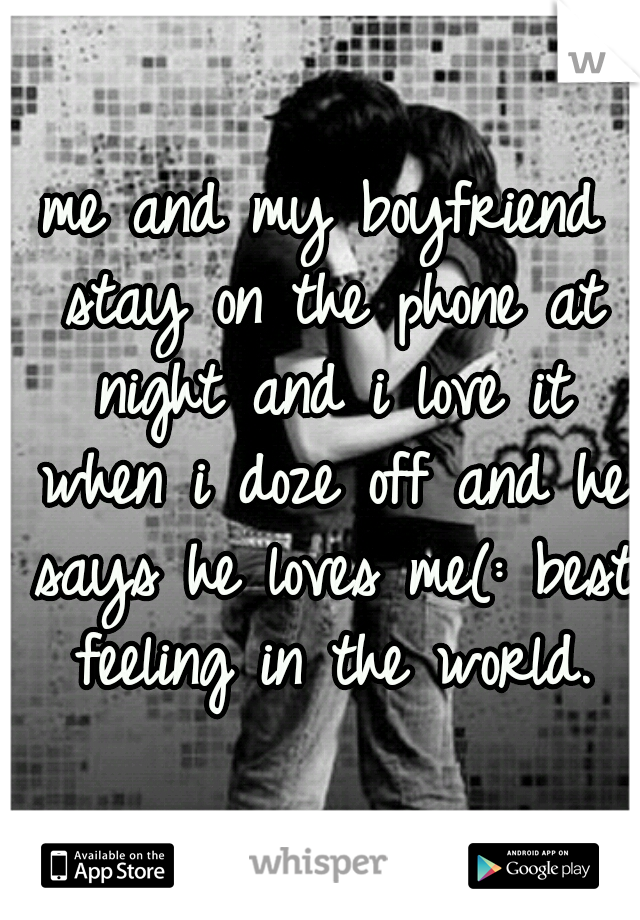me and my boyfriend stay on the phone at night and i love it when i doze off and he says he loves me(: best feeling in the world.