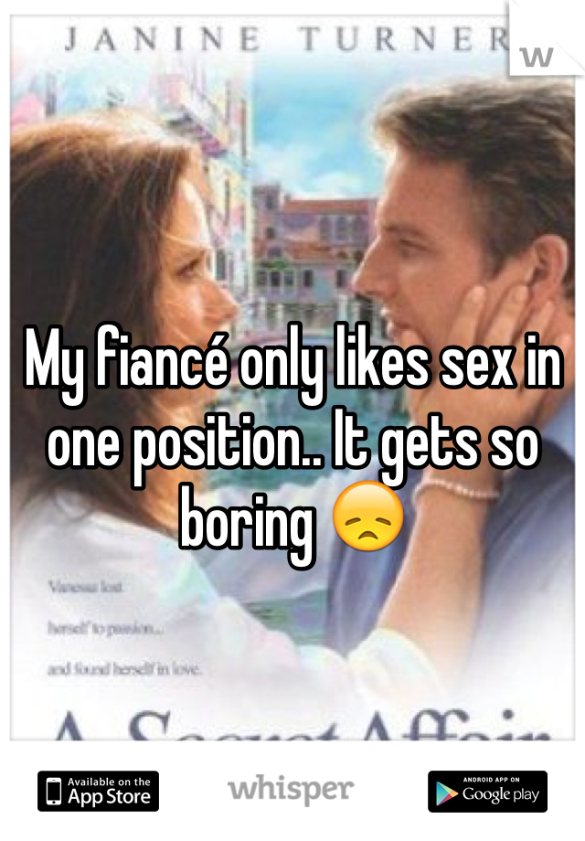 My fiancé only likes sex in one position.. It gets so boring 😞