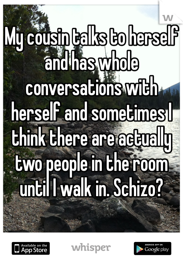 My cousin talks to herself and has whole conversations with herself and sometimes I think there are actually two people in the room until I walk in. Schizo?