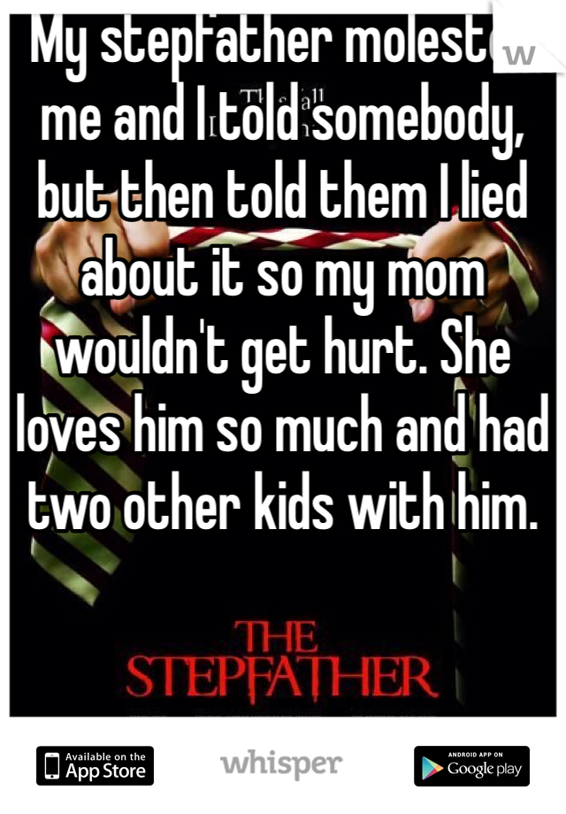 My stepfather molested me and I told somebody, but then told them I lied about it so my mom wouldn't get hurt. She loves him so much and had two other kids with him.