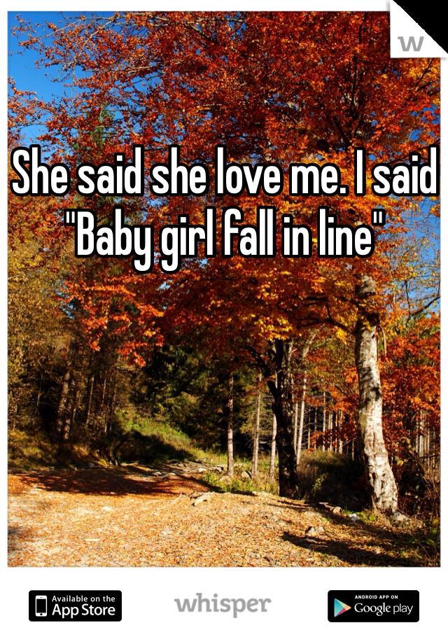 """She said she love me. I said """"Baby girl fall in line"""""""