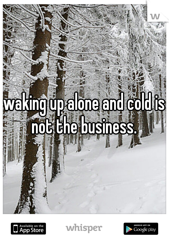 waking up alone and cold is not the business.