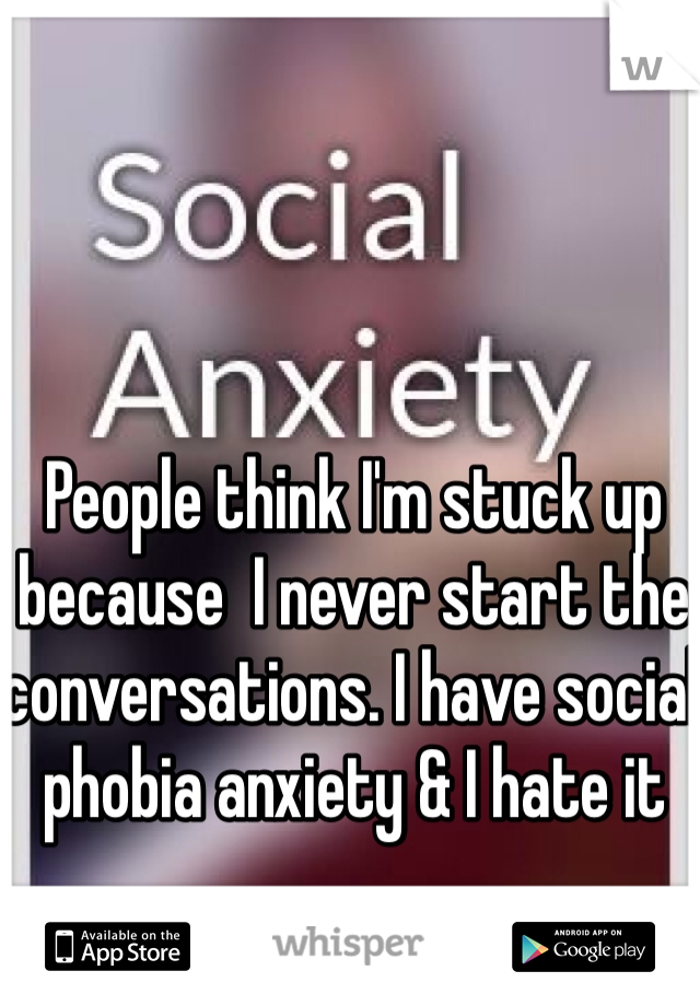 People think I'm stuck up because  I never start the conversations. I have social phobia anxiety & I hate it