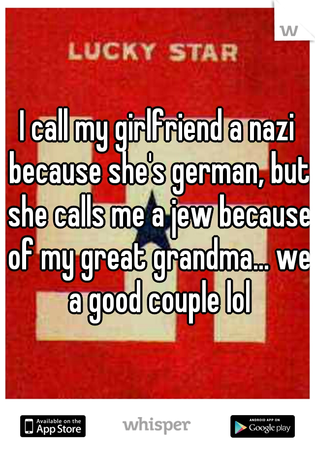 I call my girlfriend a nazi because she's german, but she calls me a jew because of my great grandma... we a good couple lol