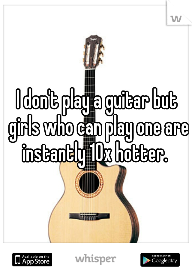 I don't play a guitar but girls who can play one are instantly 10x hotter.