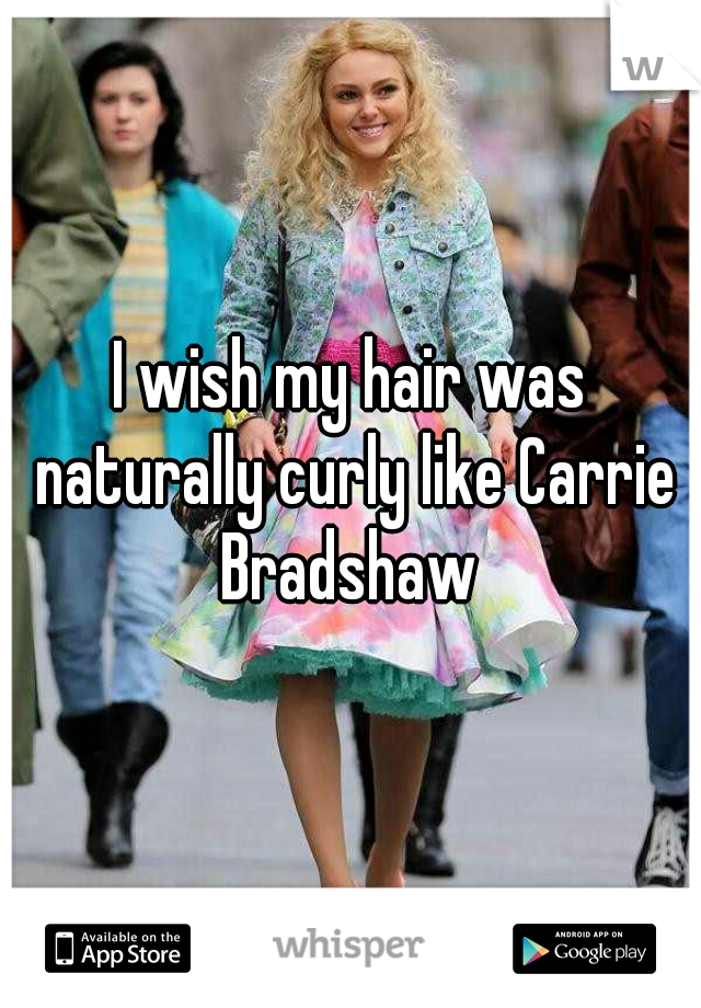 I wish my hair was naturally curly like Carrie Bradshaw