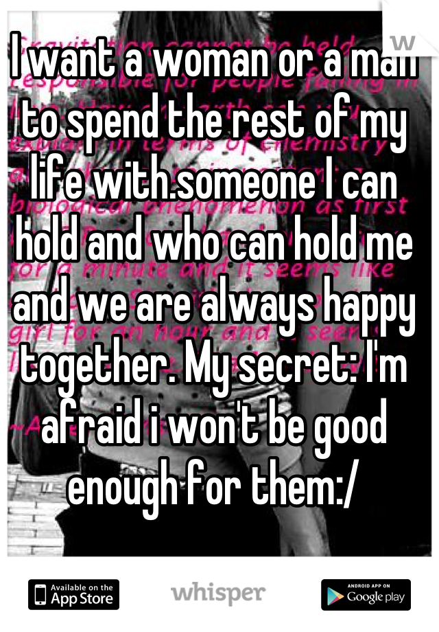 I want a woman or a man to spend the rest of my life with.someone I can hold and who can hold me and we are always happy together. My secret: I'm afraid i won't be good enough for them:/