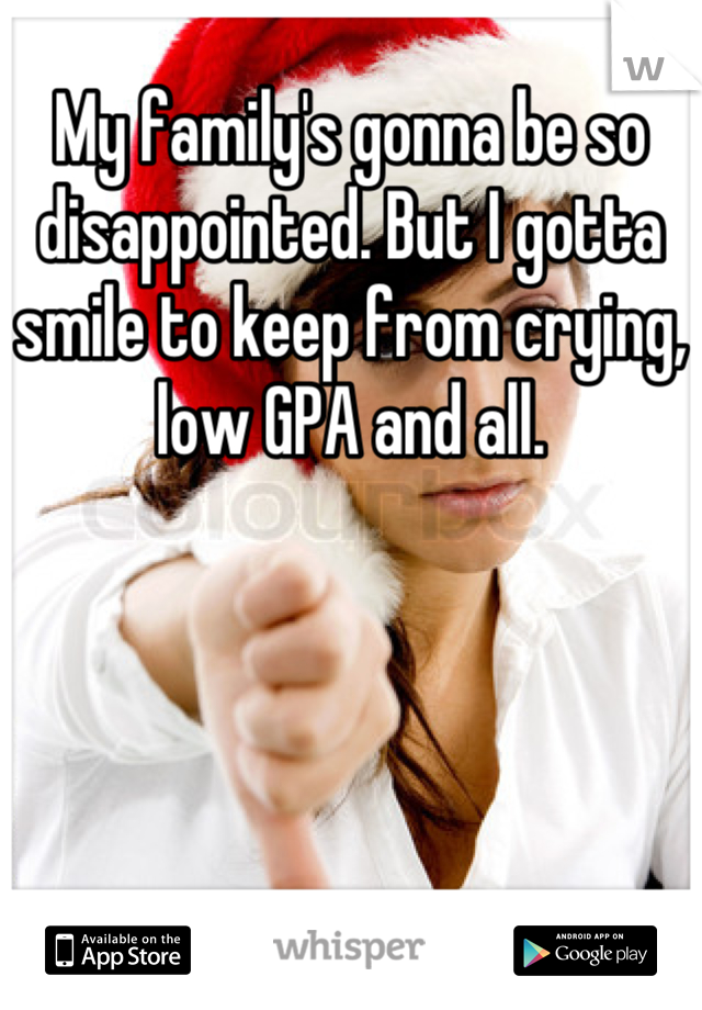My family's gonna be so disappointed. But I gotta smile to keep from crying, low GPA and all.