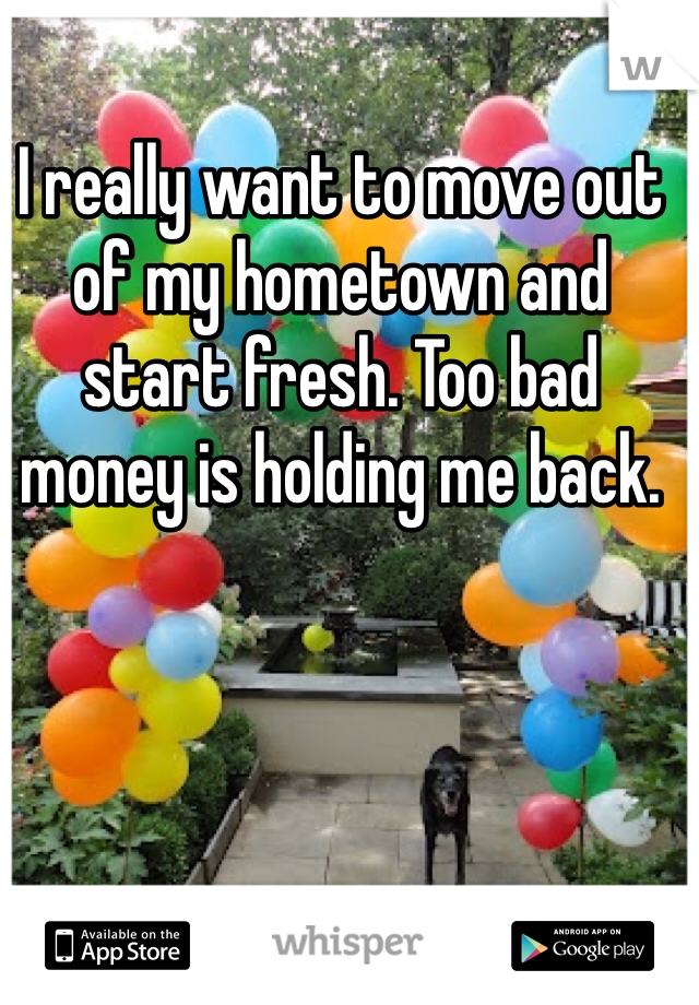 I really want to move out of my hometown and start fresh. Too bad money is holding me back.
