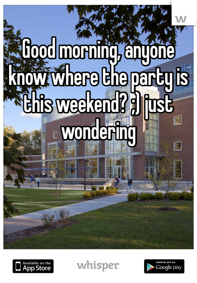 Good morning, anyone know where the party is this weekend? ;) just wondering