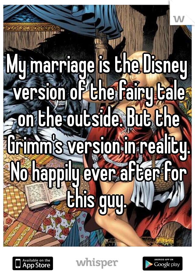 My marriage is the Disney version of the fairy tale on the outside. But the Grimm's version in reality. No happily ever after for this guy.