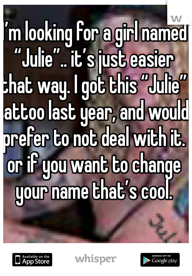 "I'm looking for a girl named ""Julie"".. it's just easier that way. I got this ""Julie"" tattoo last year, and would prefer to not deal with it. or if you want to change your name that's cool."