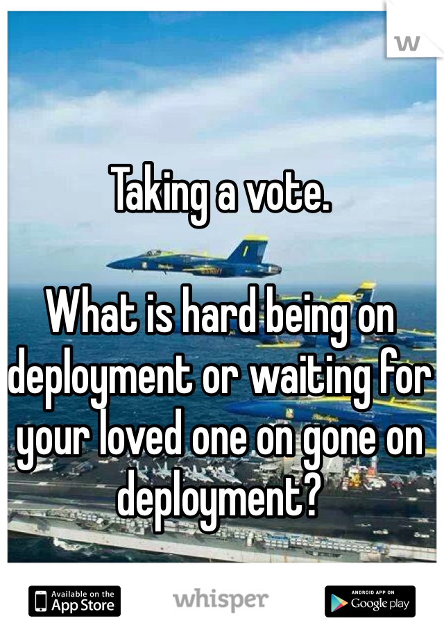 Taking a vote.   What is hard being on deployment or waiting for your loved one on gone on deployment?