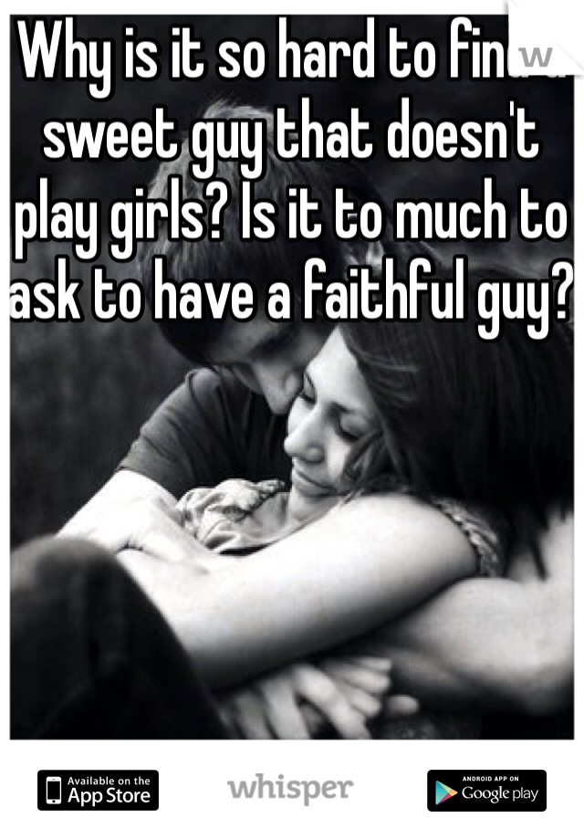 Why is it so hard to find a sweet guy that doesn't play girls? Is it to much to ask to have a faithful guy?