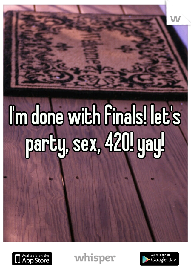 I'm done with finals! let's party, sex, 420! yay!