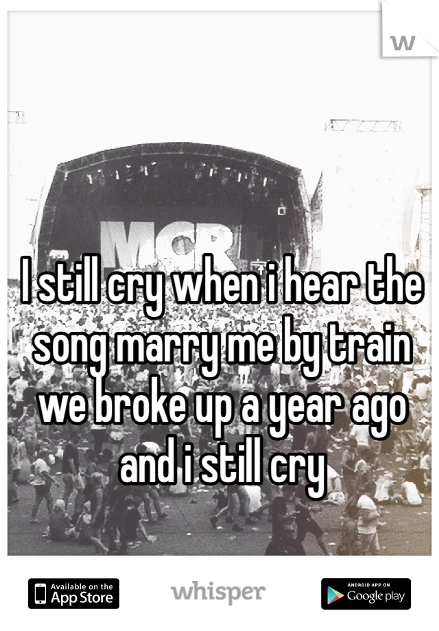 I still cry when i hear the song marry me by train  we broke up a year ago and i still cry