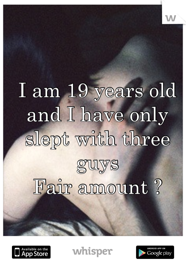 I am 19 years old and I have only slept with three guys  Fair amount ?