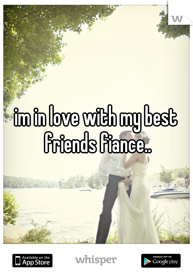 im in love with my best friends fiance..