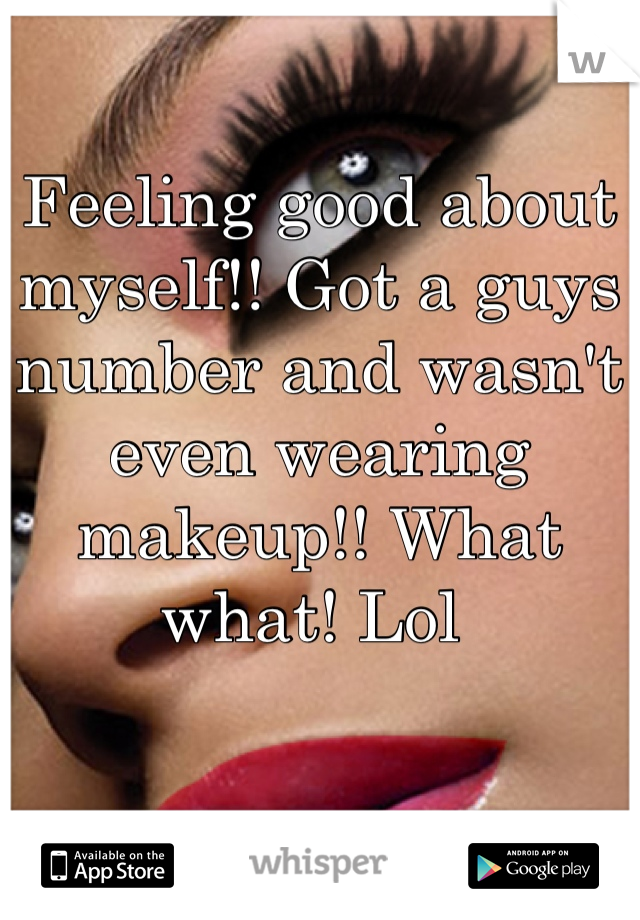 Feeling good about myself!! Got a guys number and wasn't even wearing makeup!! What what! Lol