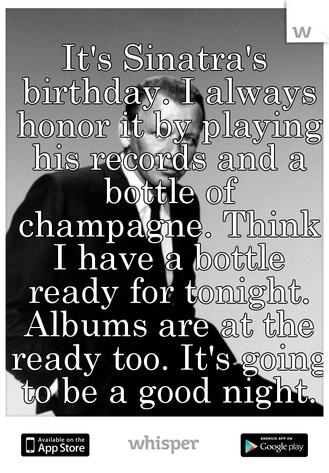 It's Sinatra's birthday. I always honor it by playing his records and a bottle of champagne. Think I have a bottle ready for tonight. Albums are at the ready too. It's going to be a good night.