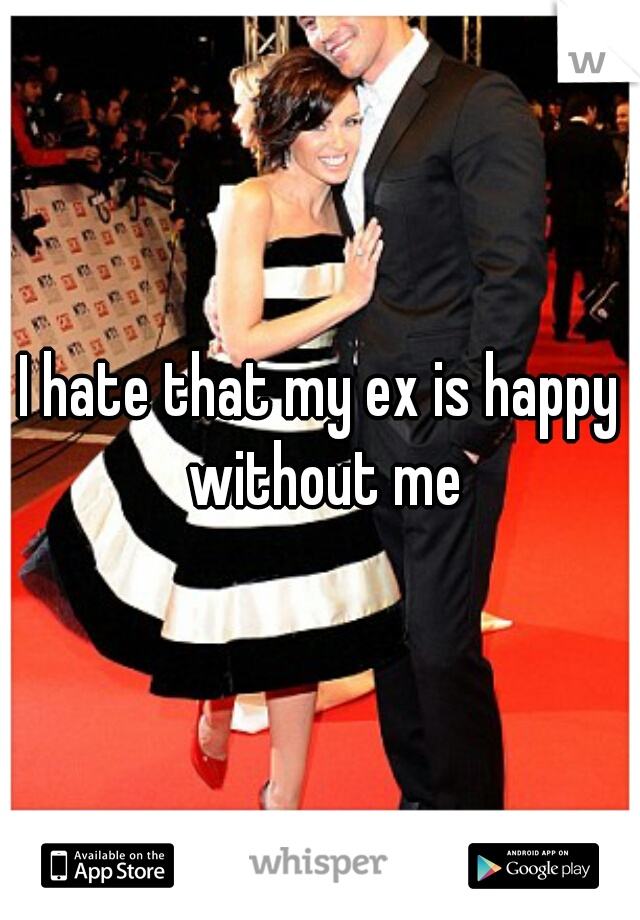 I hate that my ex is happy without me