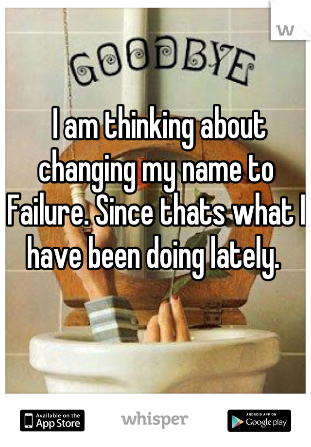 I am thinking about changing my name to Failure. Since thats what I have been doing lately.