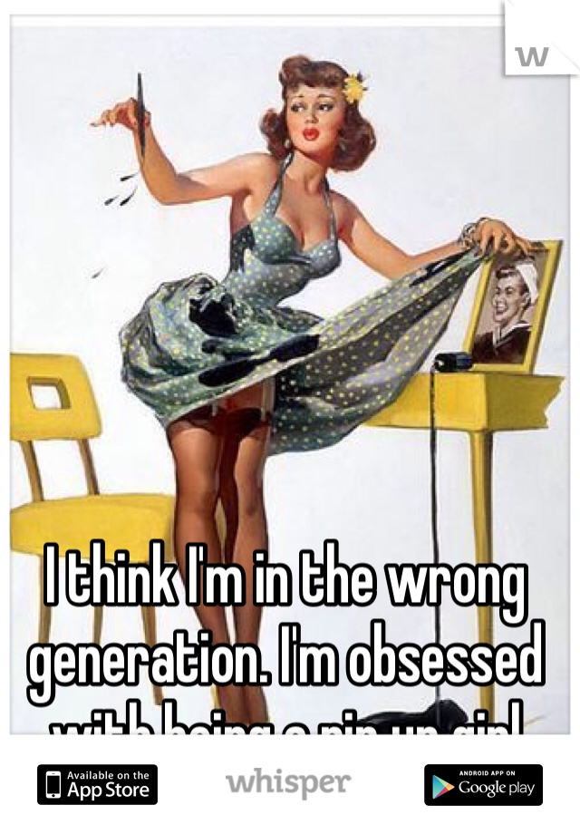 I think I'm in the wrong generation. I'm obsessed with being a pin up girl