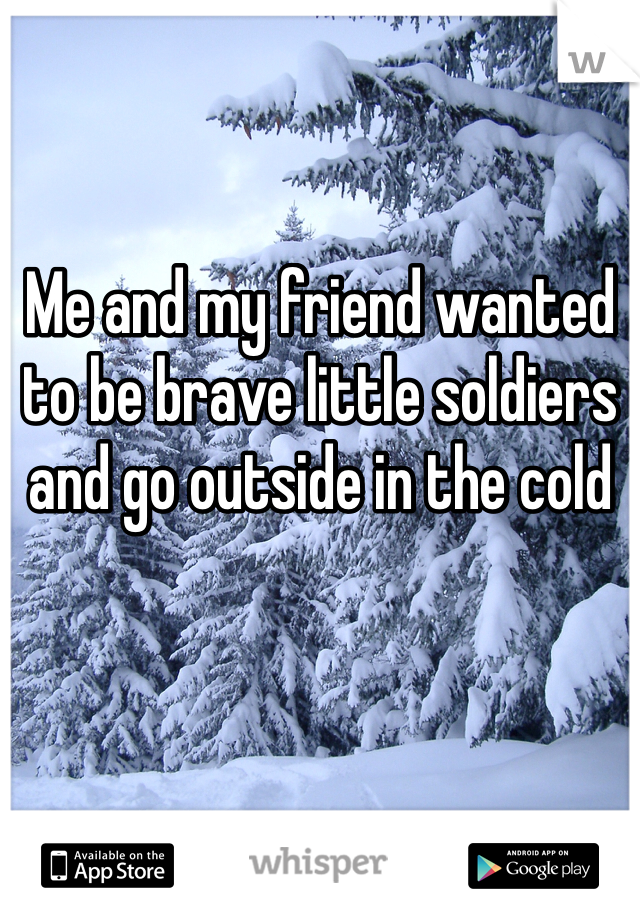Me and my friend wanted to be brave little soldiers and go outside in the cold