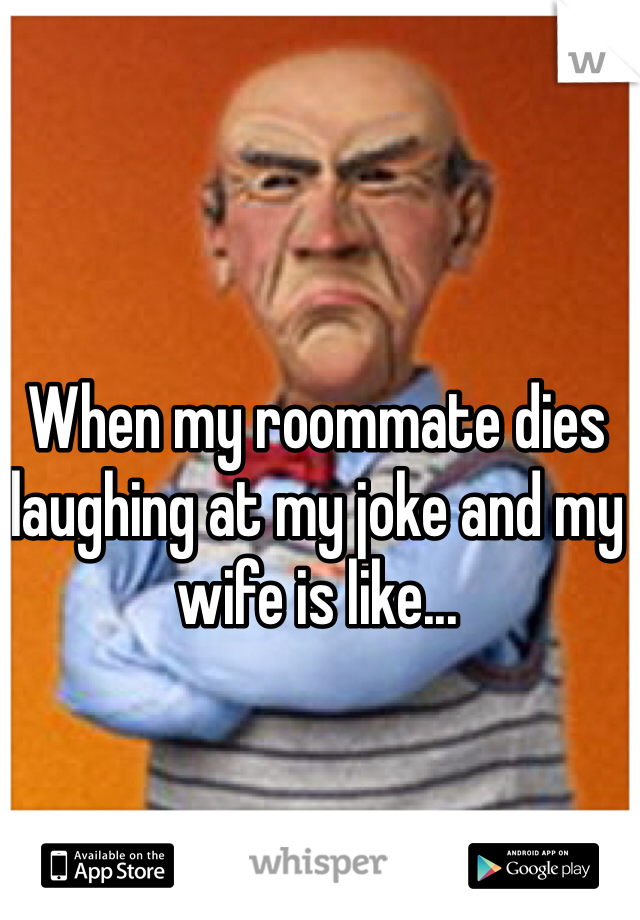 When my roommate dies laughing at my joke and my wife is like...