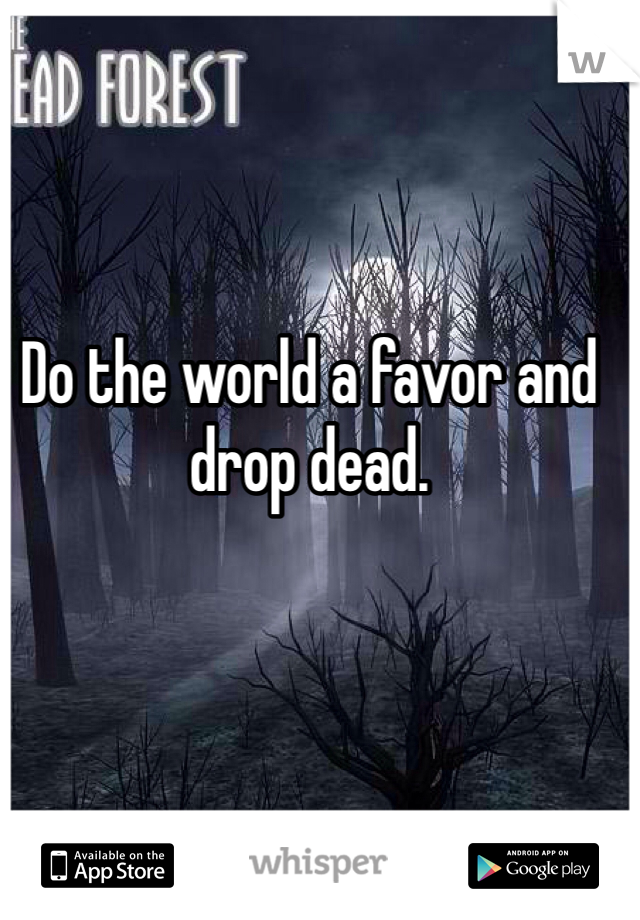 Do the world a favor and drop dead.