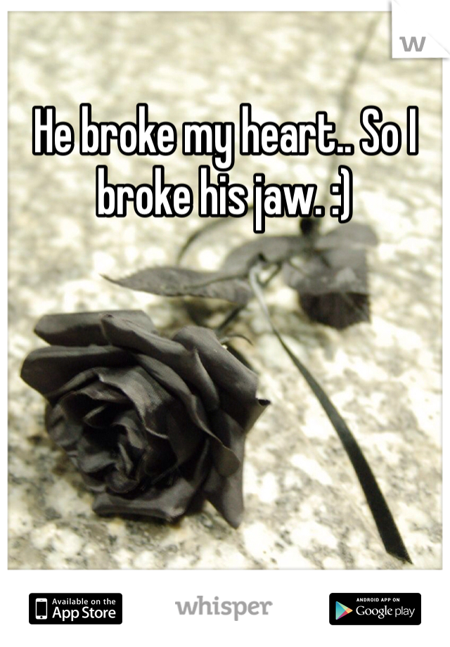 He broke my heart.. So I broke his jaw. :)