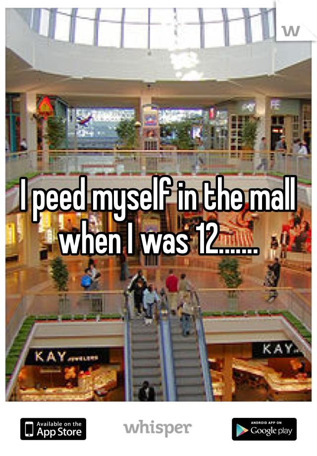 I peed myself in the mall when I was 12.......