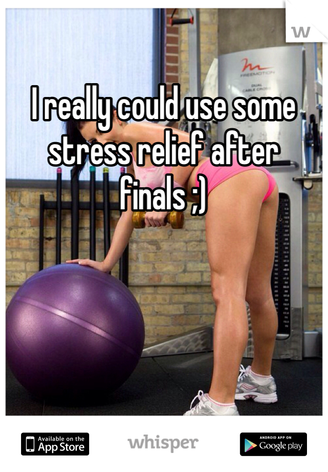 I really could use some stress relief after finals ;)