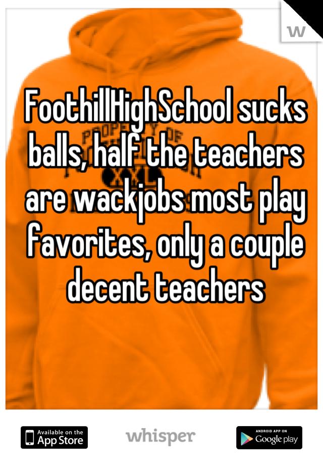 FoothillHighSchool sucks balls, half the teachers are wackjobs most play favorites, only a couple decent teachers