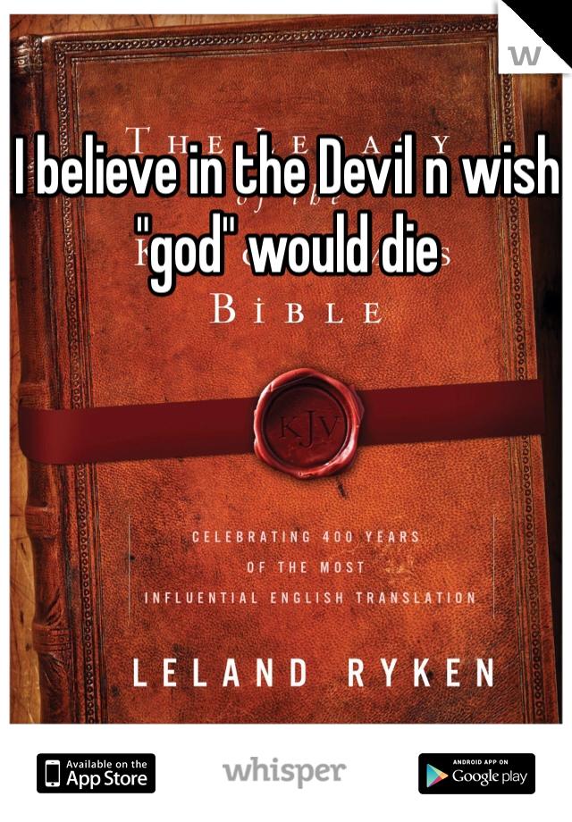 "I believe in the Devil n wish ""god"" would die"