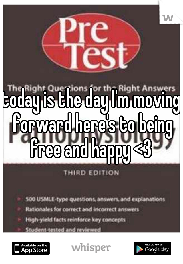today is the day I'm moving forward here's to being free and happy <3