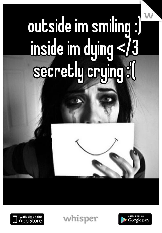 outside im smiling :)  inside im dying </3  secretly crying :'(