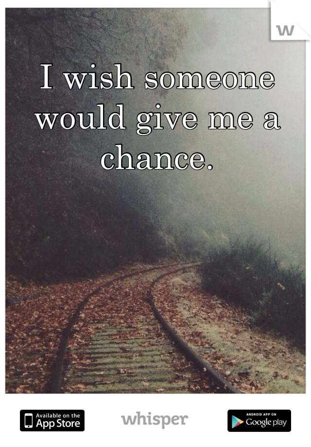 I wish someone would give me a chance.
