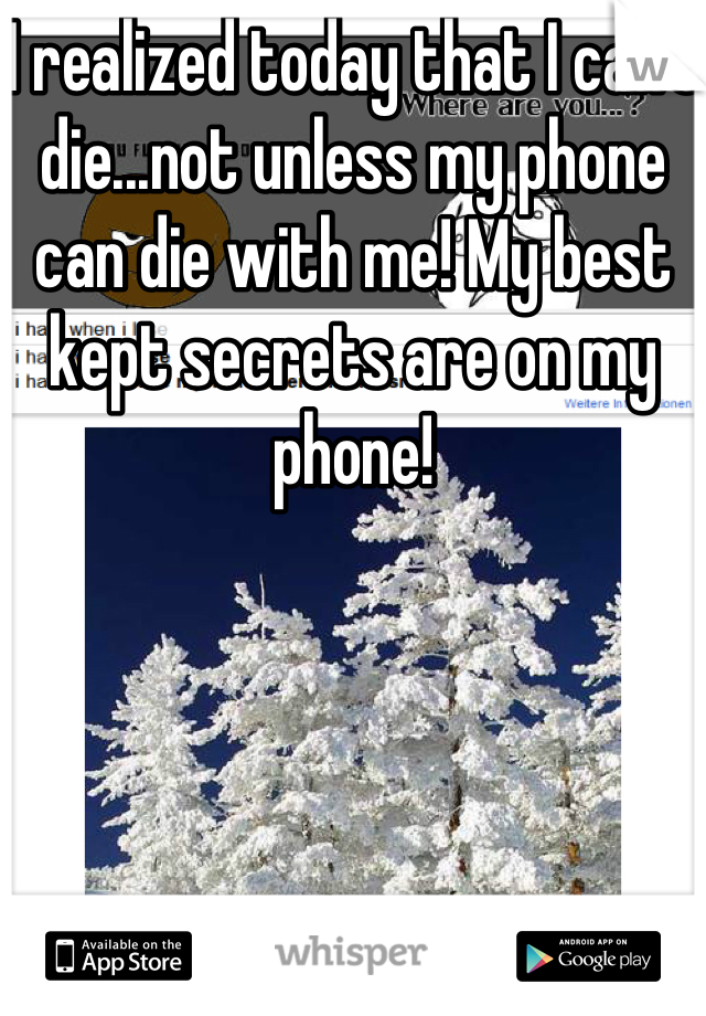 I realized today that I can't die...not unless my phone can die with me! My best kept secrets are on my phone!