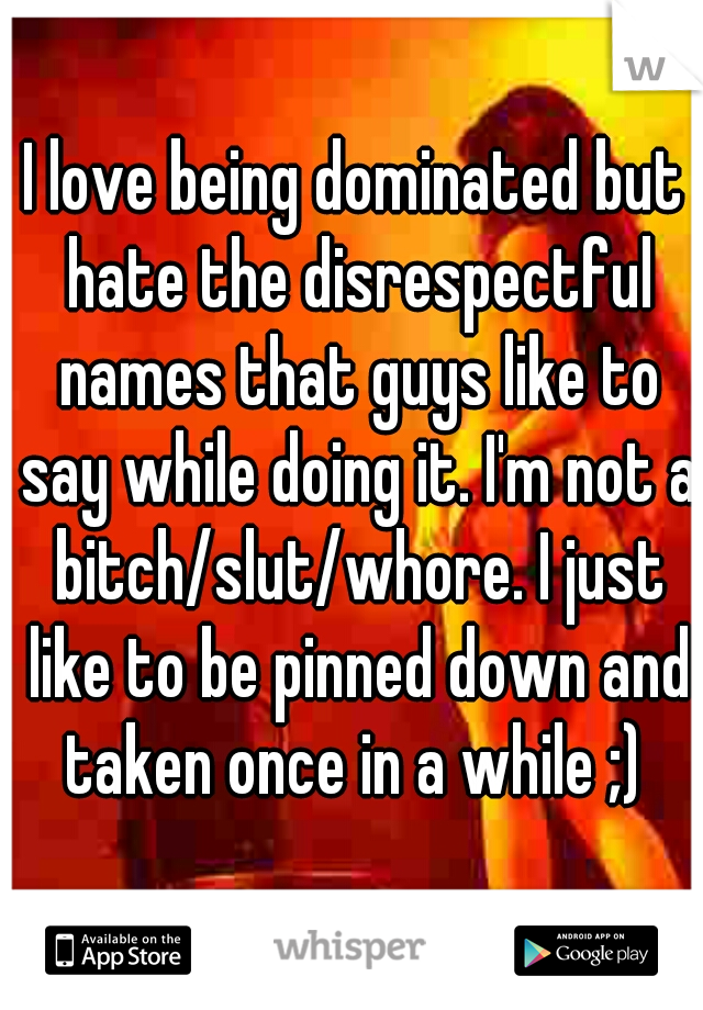 I love being dominated but hate the disrespectful names that guys like to say while doing it. I'm not a bitch/slut/whore. I just like to be pinned down and taken once in a while ;)