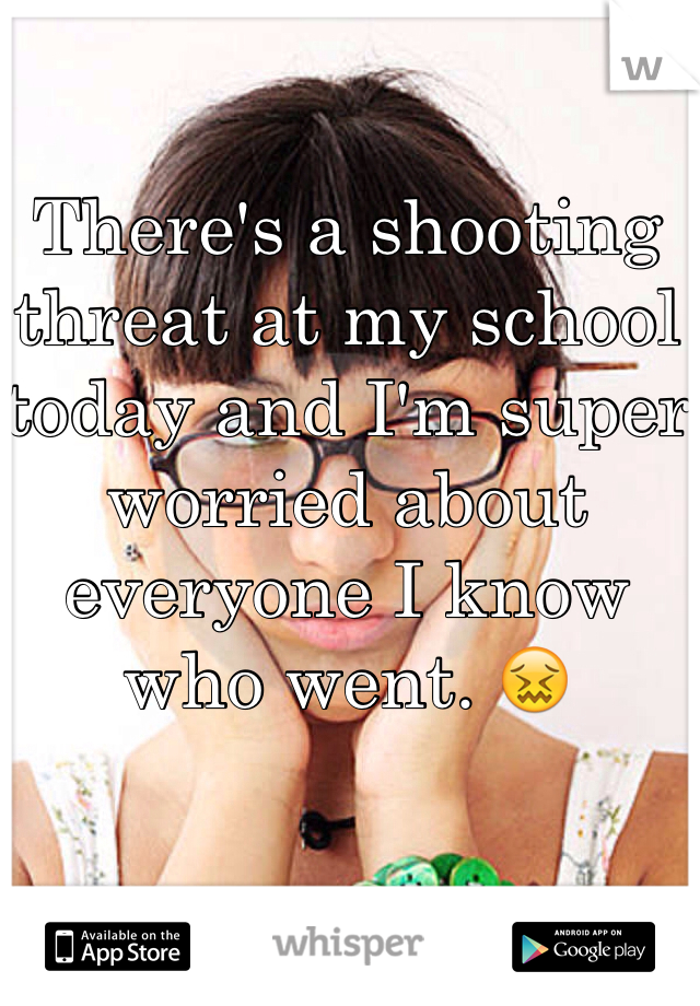 There's a shooting threat at my school today and I'm super worried about everyone I know who went. 😖