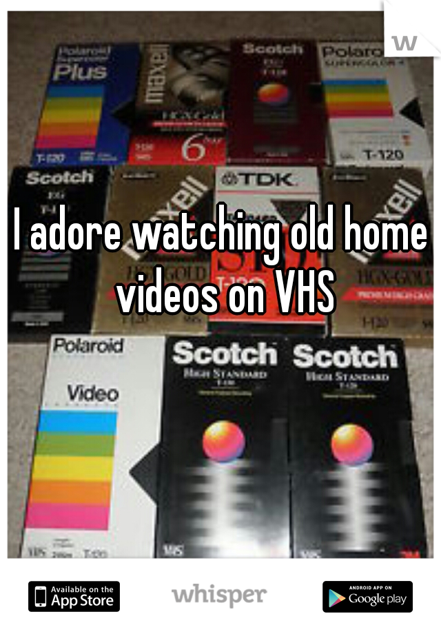 I adore watching old home videos on VHS