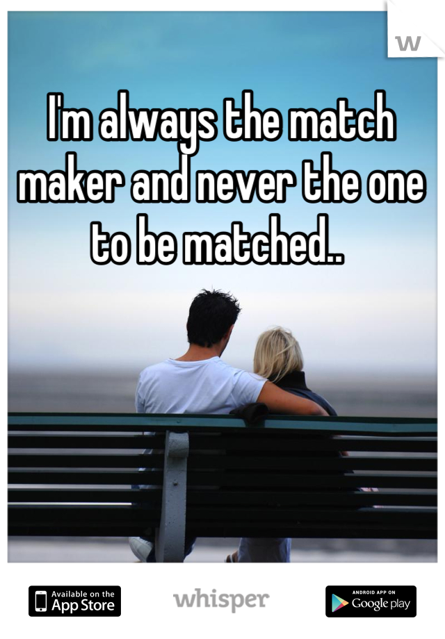 I'm always the match maker and never the one to be matched..
