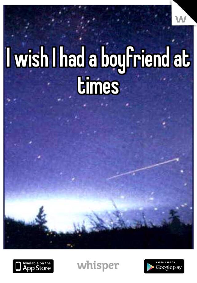 I wish I had a boyfriend at times