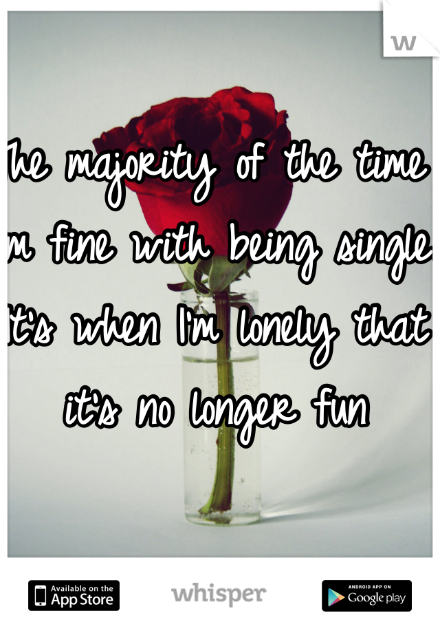 The majority of the time I'm fine with being single. It's when I'm lonely that it's no longer fun
