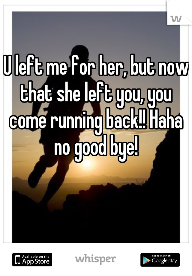 U left me for her, but now that she left you, you come running back!! Haha no good bye!