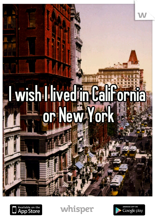 I wish I lived in California or New York