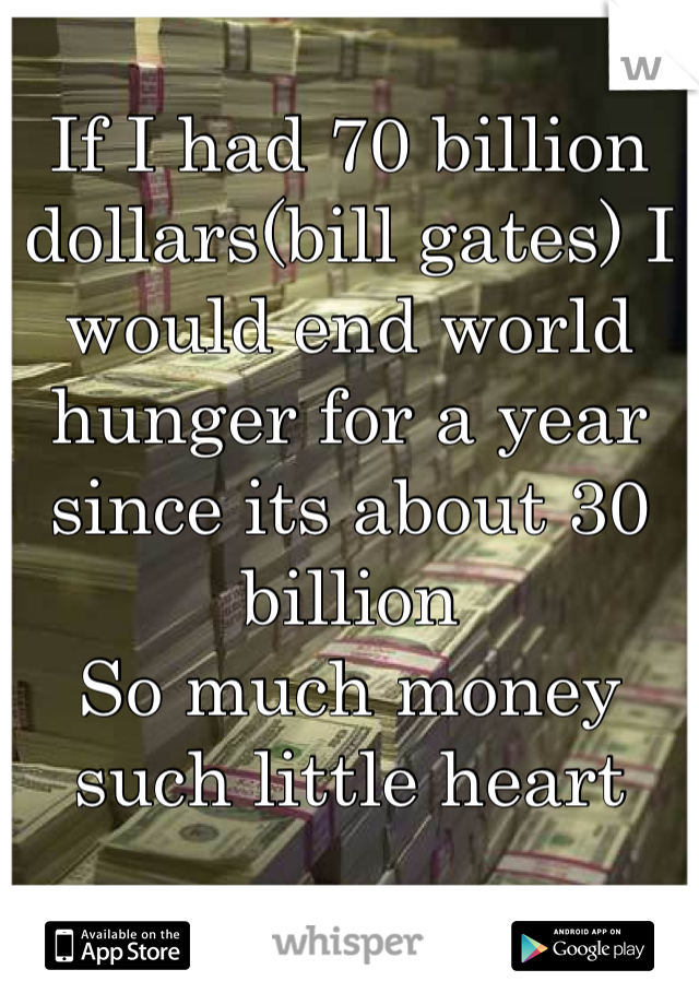 If I had 70 billion dollars(bill gates) I would end world hunger for a year since its about 30 billion  So much money such little heart